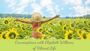 Conversations with Elizabeth Williams of Vibrant Life.